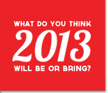 What do you think 2013 will be or bring?